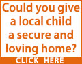 Could you look after a child that is not your own? Could you give a local child a secure and loving home? Contact a local fostering agency today