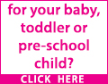 for your baby, toddler or pre school child